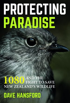 Protecting Paradise: 1080 and the fight to save New Zealand's Wildlife. Dave Hansford. Potton and Burton Publishing 2016